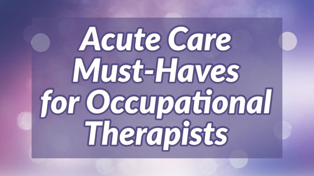 acute care must haves for occupational therapists